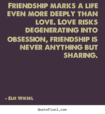Friendship marks a life even more deeply than love... Elie Wiesel good friendship quotes