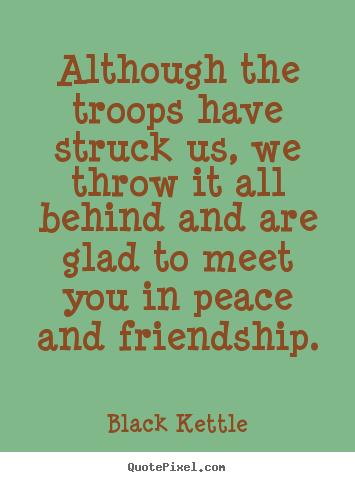 Quotes about friendship - Although the troops have struck us, we throw it all behind and..
