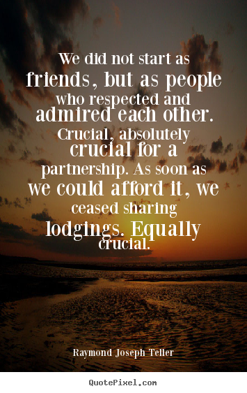 Friendship quote - We did not start as friends, but as people who respected and admired..