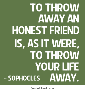 Create custom picture quotes about friendship - To throw away an honest friend is, as it were, to throw your life..