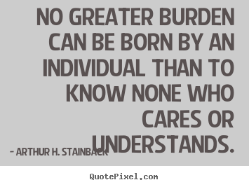 Friendship quotes - No greater burden can be born by an individual than to know..