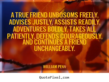 A true friend unbosoms freely, advises justly,.. William Penn popular friendship quotes