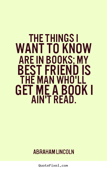 Abraham Lincoln picture quotes - The things i want to know are in books; my best.. - Friendship quotes