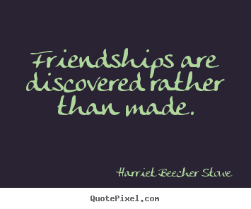 Friendships are discovered rather than made. Harriet Beecher Stowe  friendship quotes