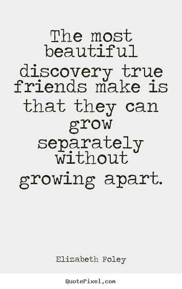 Friendship quote - The most beautiful discovery true friends ...
