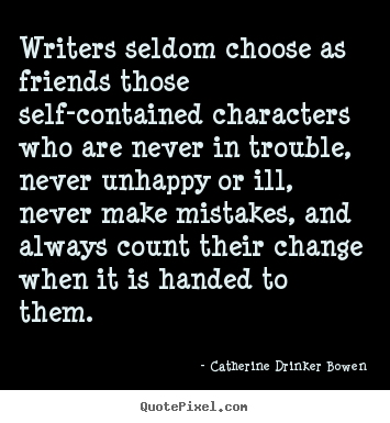 Sayings about friendship - Writers seldom choose as friends those self-contained..