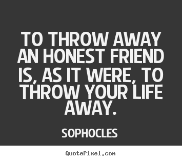 Create graphic picture quotes about friendship - To throw away an honest friend is, as it were, to throw..
