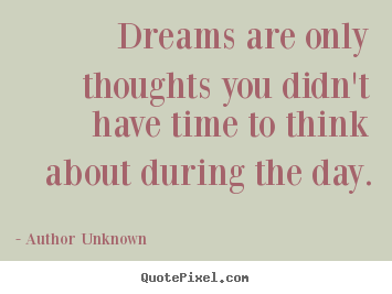 Friendship sayings - Dreams are only thoughts you didn't have time to think about..