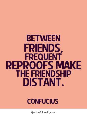 Confucius image quote - Between friends, frequent reproofs make the friendship distant. - Friendship quotes