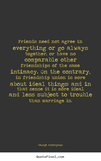 Friendship quotes - Friends need not agree in everything or go always together, or have no..