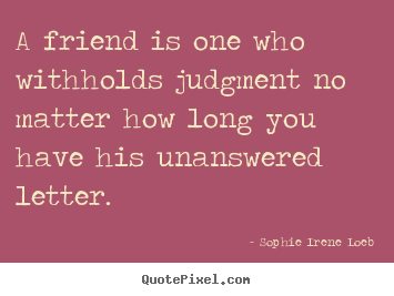 How to make picture quote about friendship - A friend is one who withholds judgment no matter how..