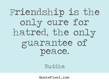 Friendship quotes - Friendship is the only cure for hatred, the only guarantee of..