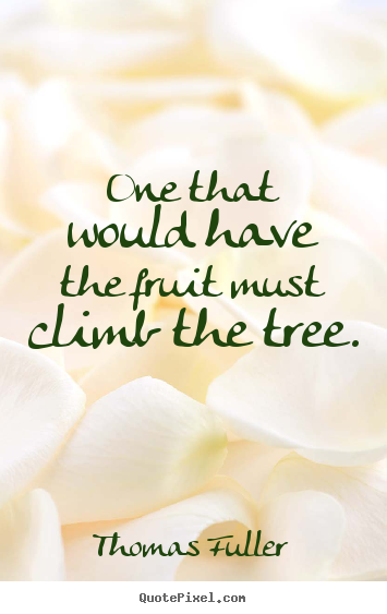 One that would have the fruit must climb the tree. Thomas Fuller  inspirational quote