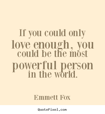 If you could only love enough, you could be the most powerful person.. Emmett Fox famous inspirational quotes
