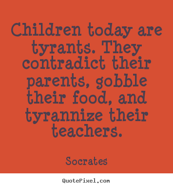 Inspirational quotes - Children today are tyrants. they contradict their..