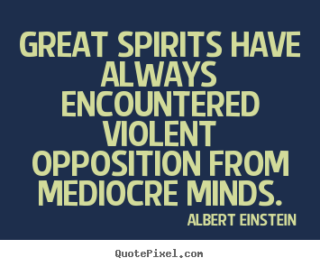 Albert Einstein picture quotes - Great spirits have always encountered violent opposition from mediocre.. - Inspirational quotes