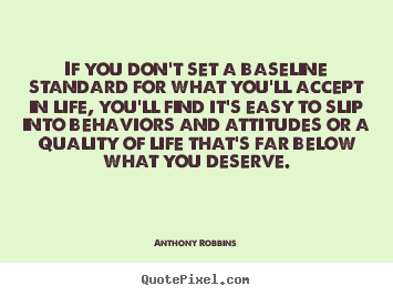 Anthony Robbins picture quotes - If you don't set a baseline standard for what you'll accept in life,.. - Inspirational quotes