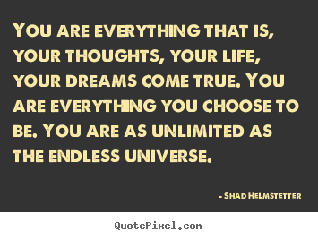 You are everything that is, your thoughts, your life, your dreams.. Shad Helmstetter famous inspirational quotes