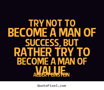 Try not to become a man of success, but rather try to become a man.. Albert Einstein best inspirational quotes
