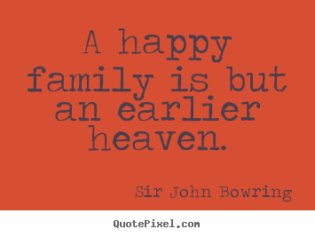 Sir John Bowring image quote - A happy family is but an earlier heaven. - Inspirational quotes