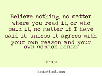Quote about inspirational - Believe nothing, no matter where you read it, or who said it,..