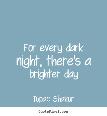 Tupac Shakur picture quotes - For every dark night, there's a brighter day - Inspirational quotes