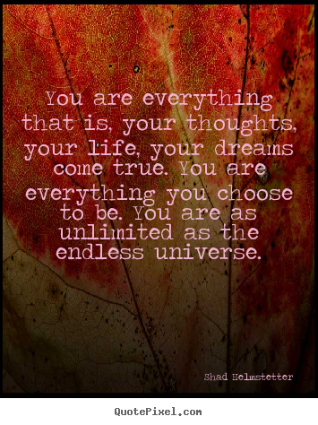 Inspirational quotes - You are everything that is, your thoughts, your life, your dreams come..