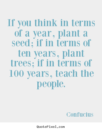 How to design picture quotes about inspirational - If you think in terms of a year, plant a seed; if in terms of ten years,..