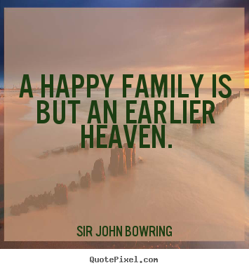 Sir John Bowring picture quotes - A happy family is but an earlier heaven. - Inspirational quotes