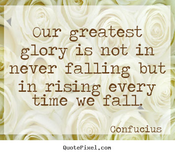 Our greatest glory is not in never falling but in rising every.. Confucius famous inspirational quotes