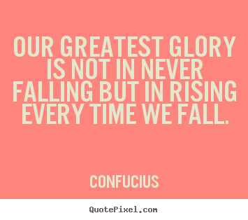 Confucius picture quotes - Our greatest glory is not in never falling but in rising every time.. - Inspirational quote