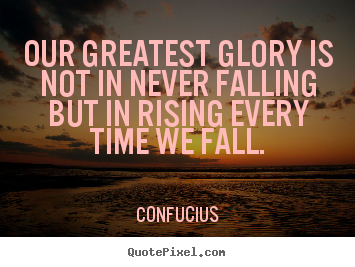 Inspirational quote - Our greatest glory is not in never falling but in rising every..