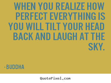 When you realize how perfect everything is you will tilt your head back.. Buddha great inspirational quotes