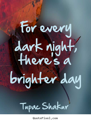 For every dark night, there's a brighter day Tupac Shakur top inspirational quotes