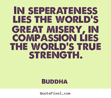 Inspirational quote - In seperateness lies the world's great misery, in..
