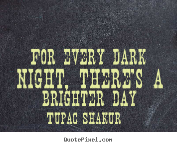 For every dark night, there's a brighter day Tupac Shakur greatest inspirational quotes