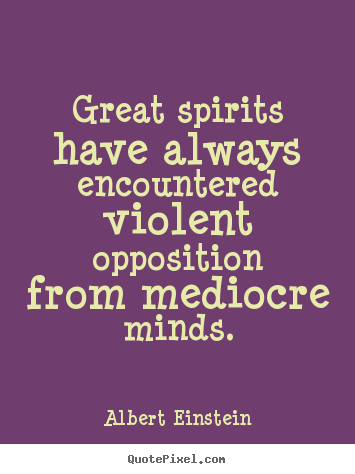 Quotes about inspirational - Great spirits have always encountered violent opposition from mediocre..