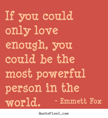 If you could only love enough, you could be the most powerful.. Emmett Fox good inspirational quotes