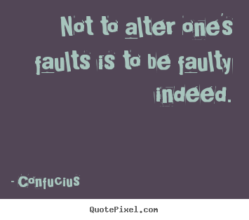 Inspirational quotes - Not to alter one's faults is to be faulty indeed.