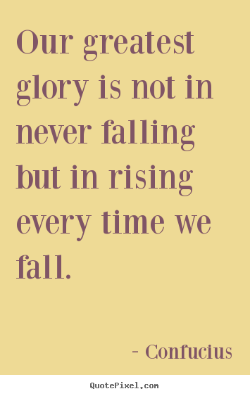 Quotes about inspirational - Our greatest glory is not in never falling but in rising every..