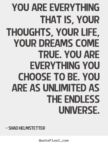 Quotes about inspirational - You are everything that is, your thoughts,..