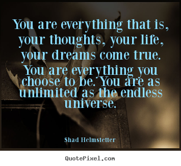 You are everything that is, your thoughts, your.. Shad Helmstetter popular inspirational quote