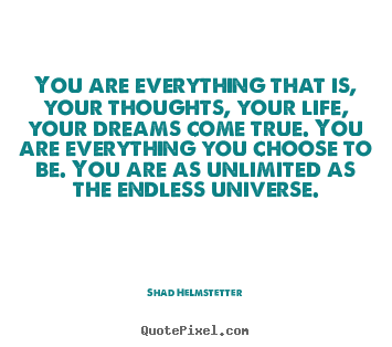 Inspirational quotes - You are everything that is, your thoughts, your life,..
