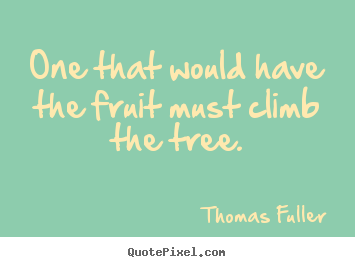 Thomas Fuller picture quotes - One that would have the fruit must climb the tree. - Inspirational quotes