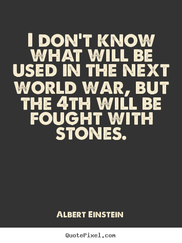 Inspirational quote - I don't know what will be used in the next world war,..