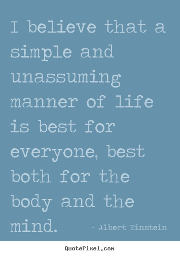 Quotes about life - I believe that a simple and unassuming manner of life is best for..