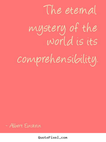 Life sayings - The eternal mystery of the world is its comprehensibility.