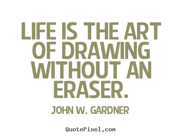 John W. Gardner picture quotes - Life is the art of drawing without an eraser. - Life quotes