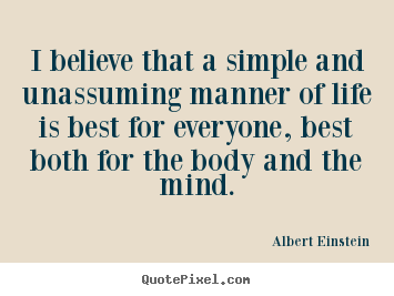 Albert Einstein picture quotes - I believe that a simple and unassuming manner of life is best for.. - Life quotes