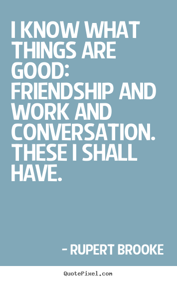 Life quote - I know what things are good:  friendship and work and..